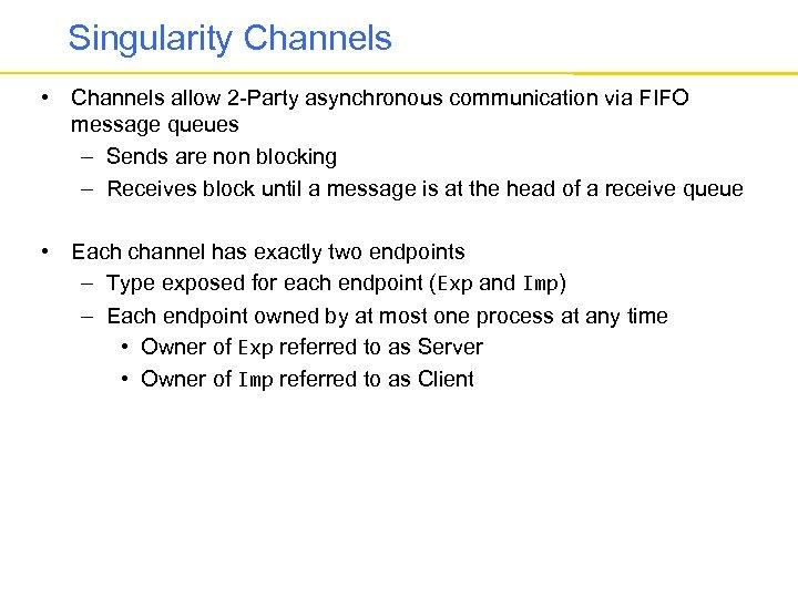 Singularity Channels • Channels allow 2 -Party asynchronous communication via FIFO message queues –