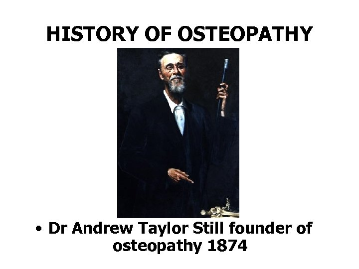 HISTORY OF OSTEOPATHY • Dr Andrew Taylor Still founder of osteopathy 1874