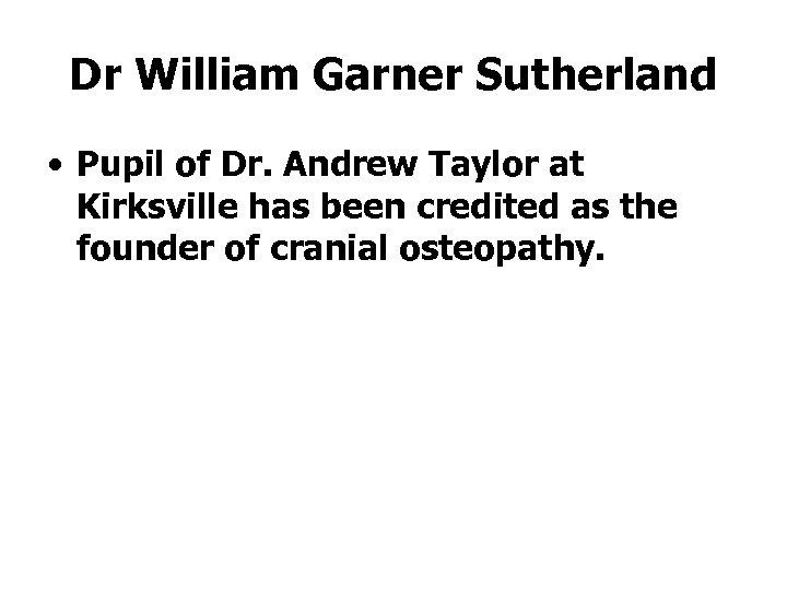 Dr William Garner Sutherland • Pupil of Dr. Andrew Taylor at Kirksville has been