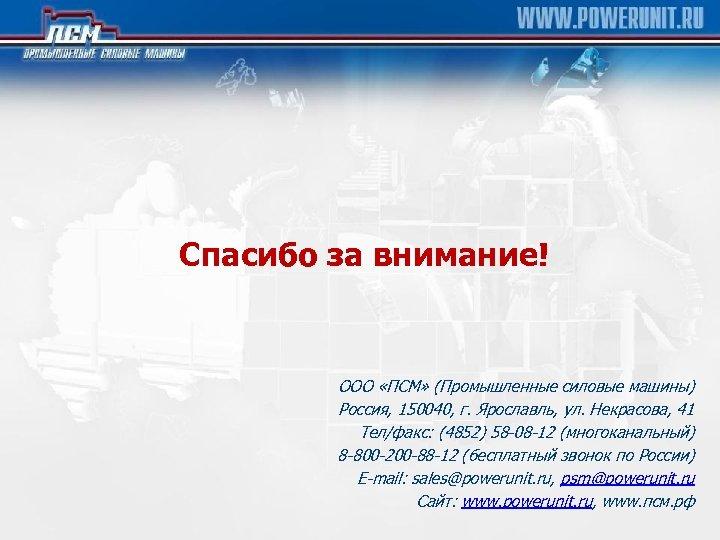 Спасибо за внимание! ООО «ПСМ» (Промышленные силовые машины) Россия, 150040, г. Ярославль, ул. Некрасова,