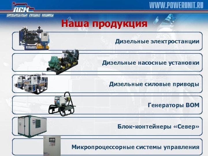 Наша продукция Дизельные электростанции Дизельные насосные установки Дизельные силовые приводы Генераторы ВОМ Блок-контейнеры «Север»
