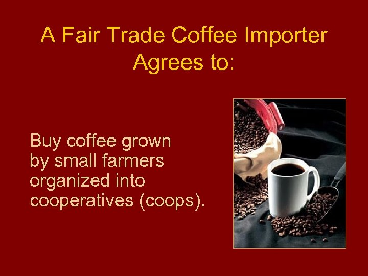A Fair Trade Coffee Importer Agrees to: Buy coffee grown by small farmers organized