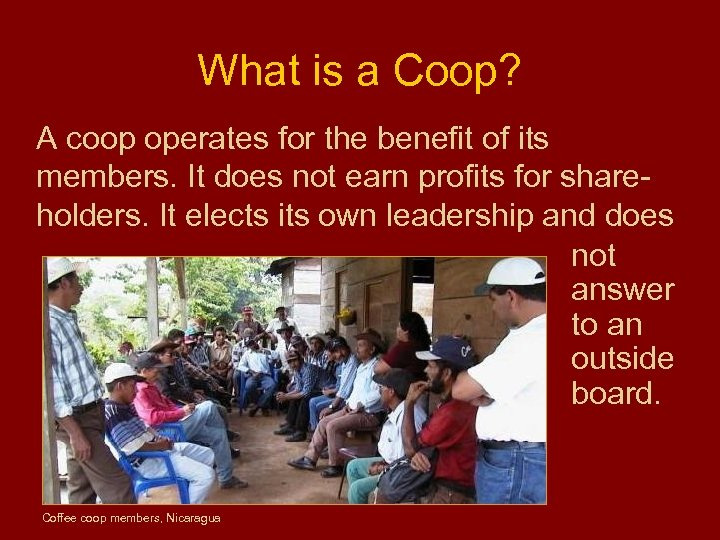 What is a Coop? A coop operates for the benefit of its members. It