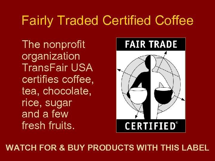 Fairly Traded Certified Coffee The nonprofit organization Trans. Fair USA certifies coffee, tea, chocolate,
