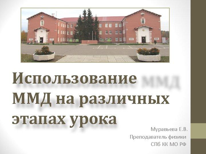 Использование ММД на различных этапах урока Муравьева Е. В. Преподаватель физики СПб КК МО