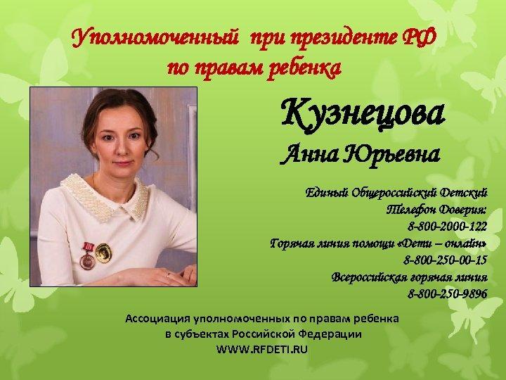 Уполномоченный при президенте РФ по правам ребенка Кузнецова Анна Юрьевна Единый Общероссийский Детский Телефон