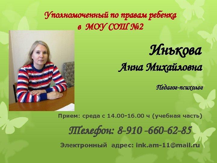 Уполномоченный по правам ребенка в МОУ СОШ № 2 Инькова Анна Михайловна Педагог-психолог Прием: