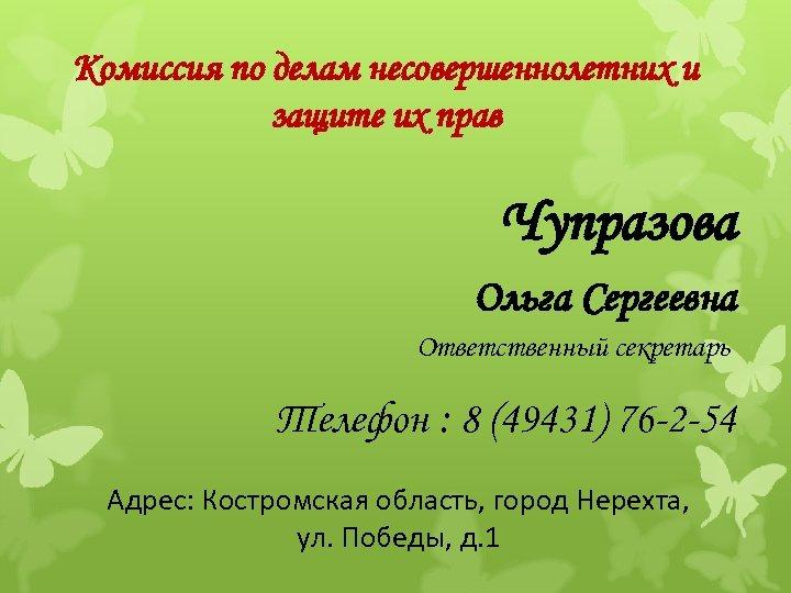 Комиссия по делам несовершеннолетних и защите их прав Чупразова Ольга Сергеевна Ответственный секретарь Телефон