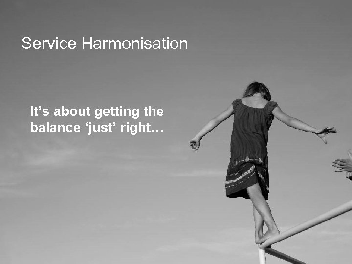 Service Harmonisation It's about getting the balance 'just' right…