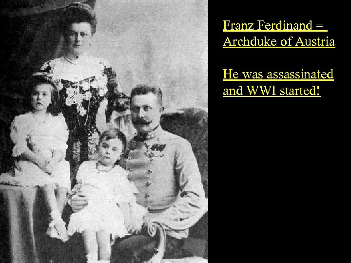 Franz Ferdinand = Archduke of Austria He was assassinated and WWI started!