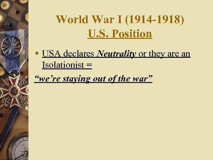 World War I (1914 -1918) U. S. Position w USA declares Neutrality or they