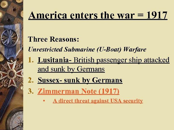 America enters the war = 1917 Three Reasons: Unrestricted Submarine (U-Boat) Warfare 1. Lusitania-