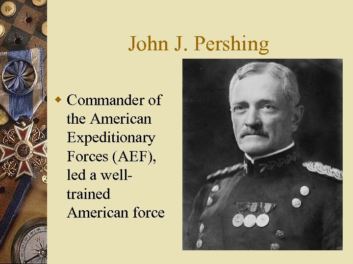 John J. Pershing w Commander of the American Expeditionary Forces (AEF), led a welltrained