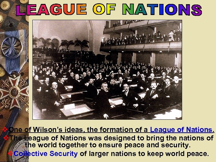 v. One of Wilson's ideas, the formation of a League of Nations v. The