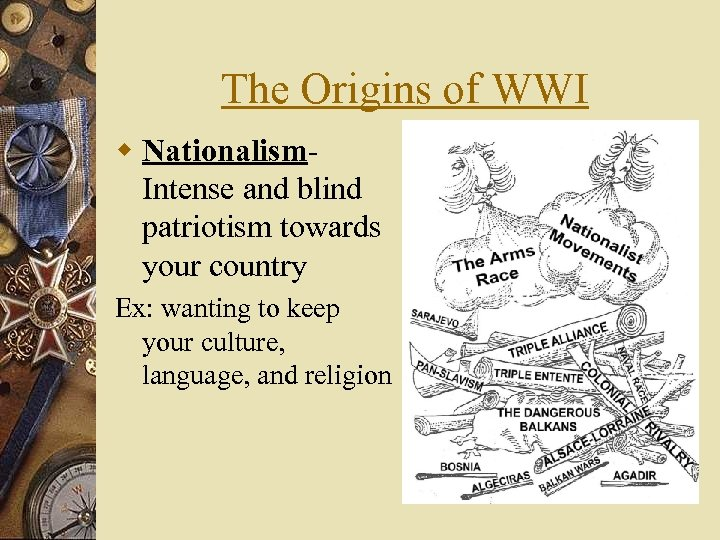 The Origins of WWI w Nationalism- Intense and blind patriotism towards your country Ex: