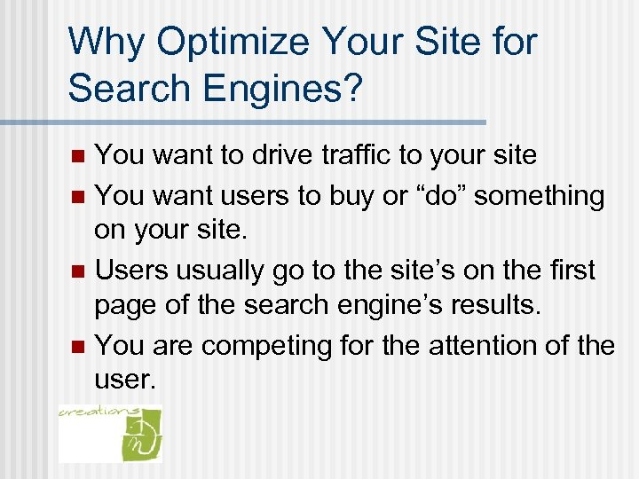 Why Optimize Your Site for Search Engines? You want to drive traffic to your