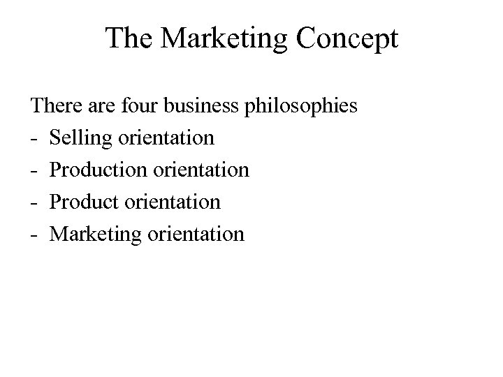 The Marketing Concept There are four business philosophies - Selling orientation - Production orientation