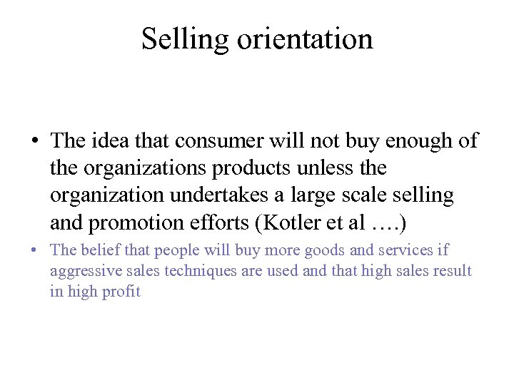 Selling orientation • The idea that consumer will not buy enough of the organizations