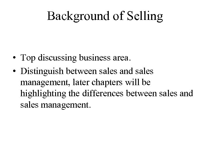 Background of Selling • Top discussing business area. • Distinguish between sales and sales