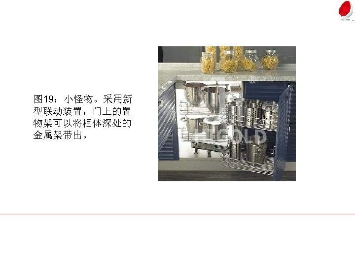图 19:小怪物。采用新 型联动装置,门上的置 物架可以将柜体深处的 金属架带出。