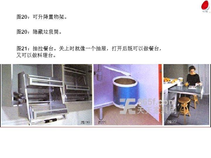 图 20:可升降置物架。 图 20:隐藏垃圾筒。 图 21:抽拉餐台。关上时就像一个抽屉,打开后既可以做餐台, 又可以做料理台。