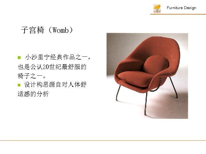 Furniture Design 子宫椅(Womb) n 小沙里宁经典作品之一, 也是公认 20世纪最舒服的 椅子之一。 n 设计构思源自对人体舒 适感的分析