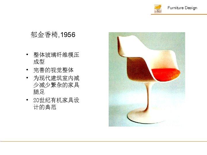 Furniture Design 郁金香椅, 1956 • 整体玻璃纤维模压 成型 • 完善的视觉整体 • 为现代建筑室内减 少减少繁杂的家具 腿足 •