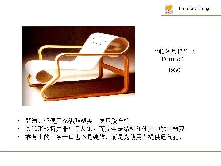 "Furniture Design ""帕米奥椅""( Paimio) 1930 • 简洁、轻便又充满雕塑美--层压胶合板 • 圆弧形转折并非出于装饰,而完全是结构和使用功能的需要 • 靠背上的三条开口也不是装饰,而是为使用者提供通气孔。"