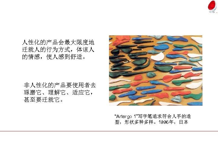 """人性化的产品会最大限度地 迁就人的行为方式,体谅人 的情感,使人感到舒适。 非人性化的产品要使用者去 琢磨它、理解它、适应它, 甚至要迁就它。 """"Artergo 1""""写字笔追求符合人手的造 型,形状多种多样。1996年,日本"""