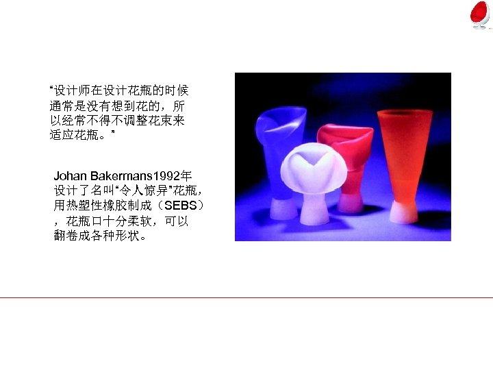 """""""设计师在设计花瓶的时候 通常是没有想到花的,所 以经常不得不调整花束来 适应花瓶。"""" Johan Bakermans 1992年 设计了名叫""""令人惊异""""花瓶, 用热塑性橡胶制成(SEBS) ,花瓶口十分柔软,可以 翻卷成各种形状。"""