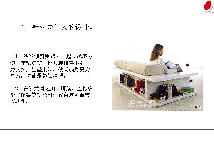 1、针对老年人的设计。 (1)沙发倾斜度越大,起身越不方 便,靠垫过软,使其腰椎得不到有 力支撑,坐垫柔软,使其起身更为 费力,这都是隐性障碍。 (2)在沙发周边加上脚踏、置物板、 杂志搁架等功能附件或角度可调节 等功能。
