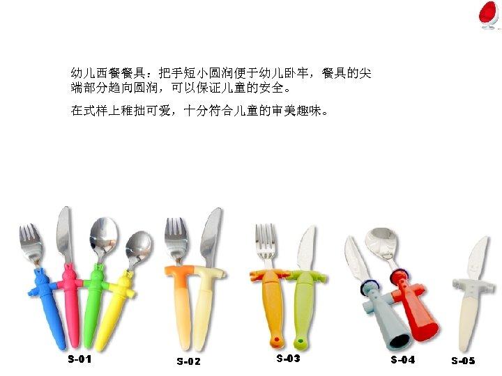 幼儿西餐餐具:把手短小圆润便于幼儿卧牢,餐具的尖 端部分趋向圆润,可以保证儿童的安全。 在式样上稚拙可爱,十分符合儿童的审美趣味。
