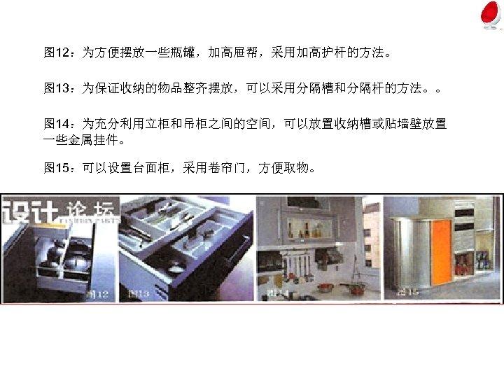 图 12:为方便摆放一些瓶罐,加高屉帮,采用加高护杆的方法。 图 13:为保证收纳的物品整齐摆放,可以采用分隔槽和分隔杆的方法。。 图 14:为充分利用立柜和吊柜之间的空间,可以放置收纳槽或贴墙壁放置 一些金属挂件。 图 15:可以设置台面柜,采用卷帘门,方便取物。