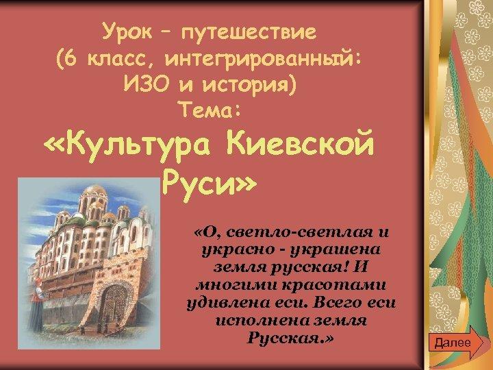 Урок – путешествие (6 класс, интегрированный: ИЗО и история) Тема: «Культура Киевской Руси» «О,