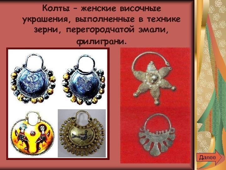 Колты – женские височные украшения, выполненные в технике зерни, перегородчатой эмали, филиграни. Далее