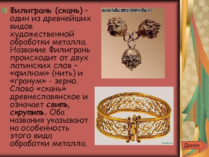 Филигрань (скань) – один из древнейших видов художественной обработки металла. Название Филигрань происходит от