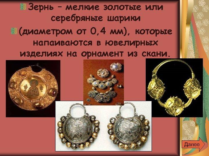 Зернь – мелкие золотые или серебряные шарики (диаметром от 0, 4 мм), которые напаиваются
