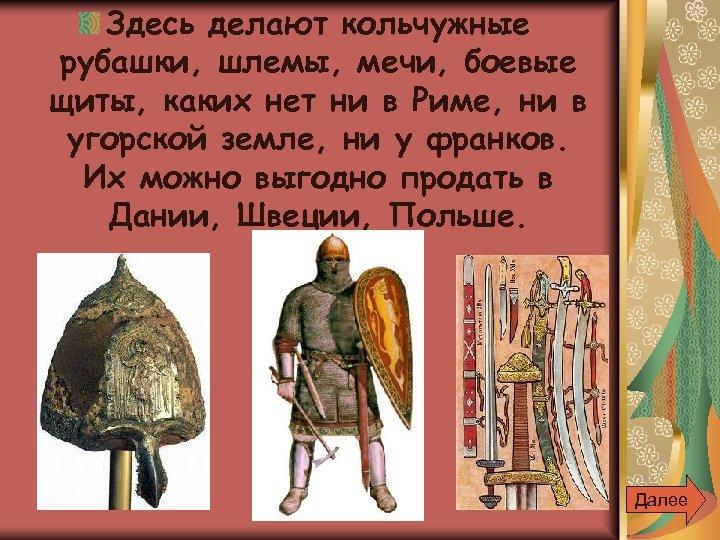 Здесь делают кольчужные рубашки, шлемы, мечи, боевые щиты, каких нет ни в Риме, ни