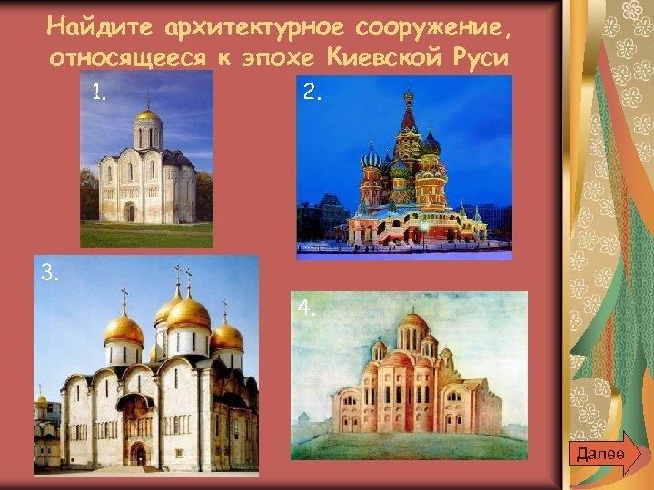 Найдите архитектурное сооружение, относящееся к эпохе Киевской Руси 1. 2. 3. 4. Далее