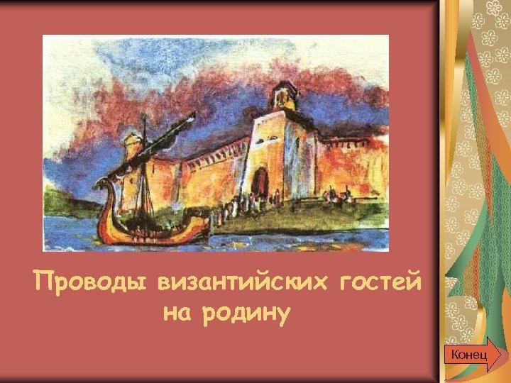 Проводы византийских гостей на родину Конец