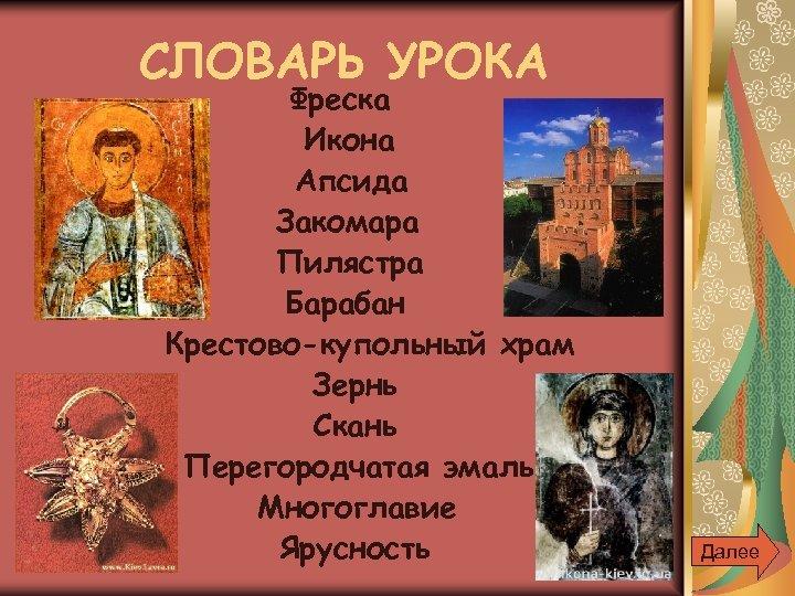 СЛОВАРЬ УРОКА Фреска Икона Апсида Закомара Пилястра Барабан Крестово-купольный храм Зернь Скань Перегородчатая эмаль