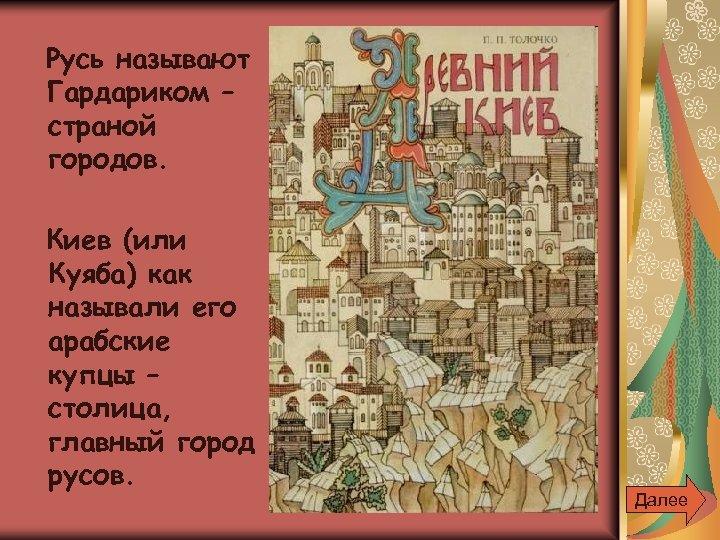 Русь называют Гардариком – страной городов. Киев (или Куяба) как называли его арабские купцы