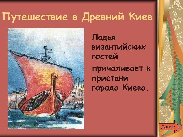 Путешествие в Древний Киев Ладья византийских гостей причаливает к пристани города Киева. Далее