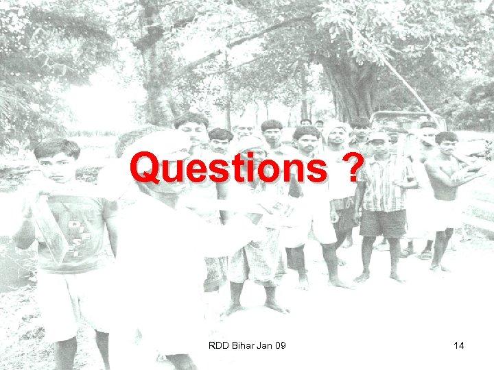 Questions ? RDD Bihar Jan 09 14