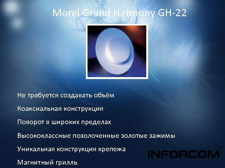 Morel Grand Harmony GH-22 Не требуется создавать объём Коаксиальная конструкция Поворот в широких пределах