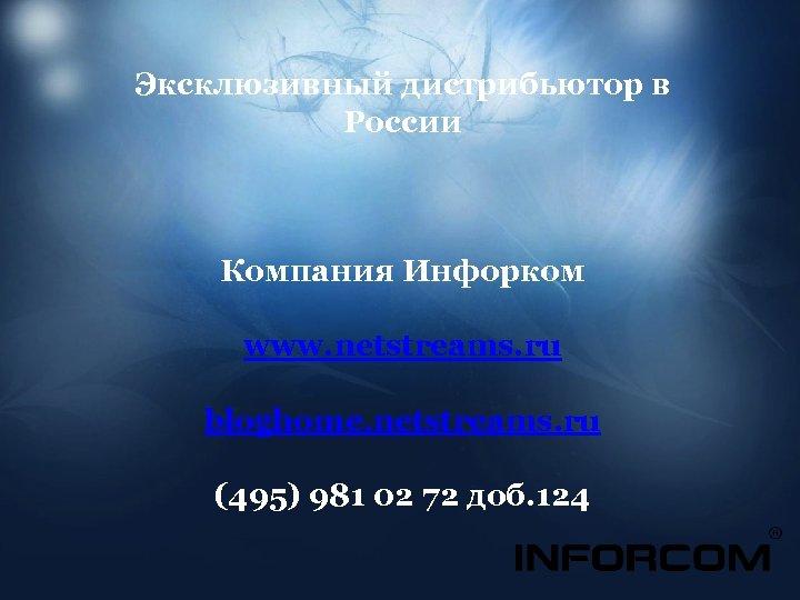 Эксклюзивный дистрибьютор в России Компания Инфорком www. netstreams. ru bloghome. netstreams. ru (495) 981