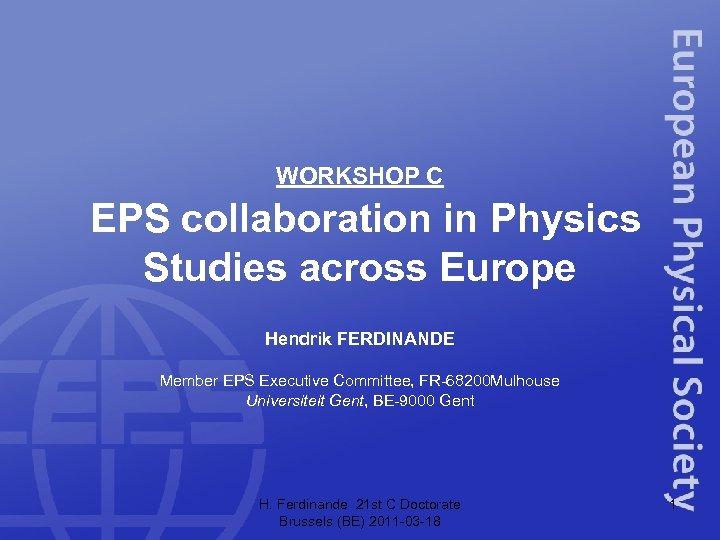 WORKSHOP C EPS collaboration in Physics Studies across Europe Hendrik FERDINANDE Member EPS Executive