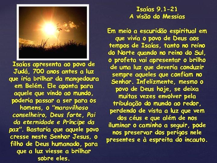 Isaías 9. 1 -21 A visão do Messias Isaías apresenta ao povo de Judá,