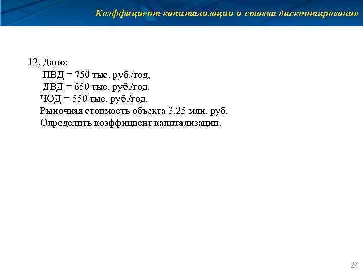 Коэффициент капитализации и ставка дисконтирования 12. Дано: ПВД = 750 тыс. руб. /год, ДВД