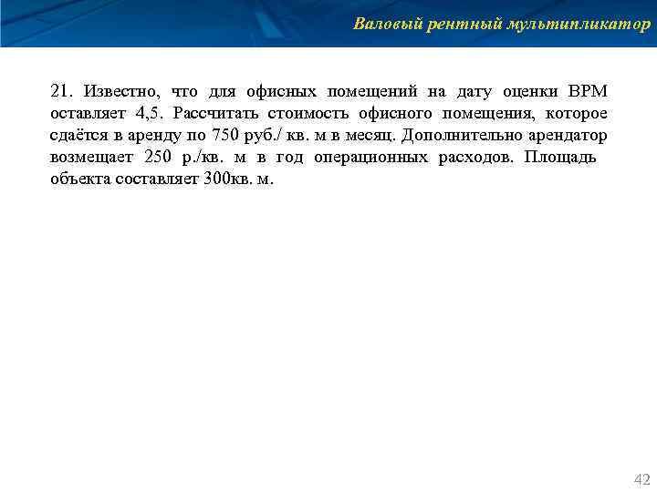 Валовый рентный мультипликатор 21. Известно, что для офисных помещений на дату оценки ВРМ оставляет